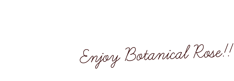 enjoy botanical rose!!